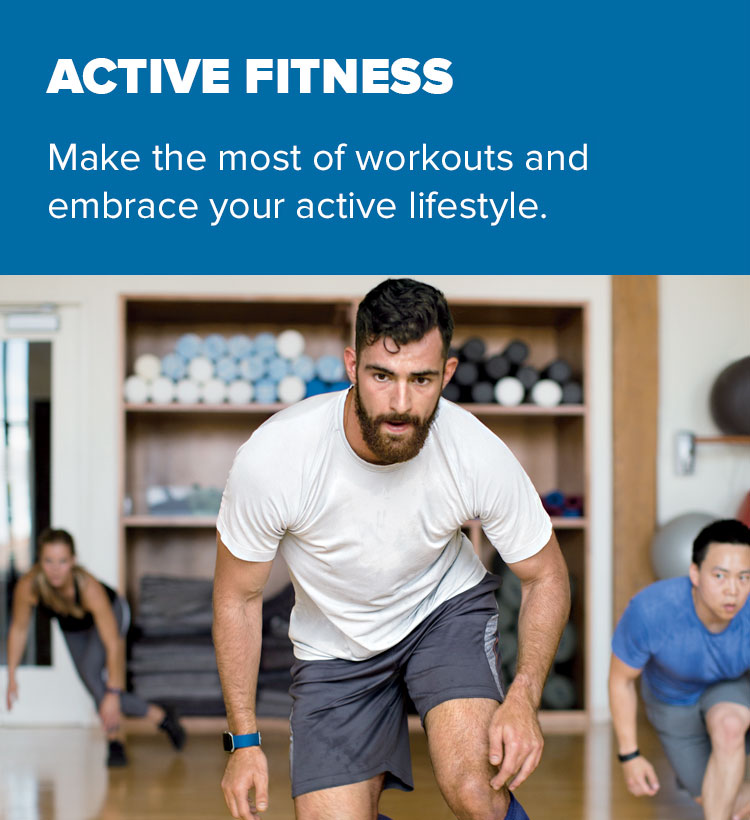 Active Fitness. Make the most of workouts and embrace your active lifestyle.