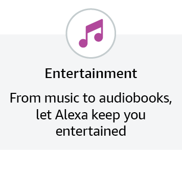 Entertainment - From music to audiobooks, let Alexa keep you entertained.