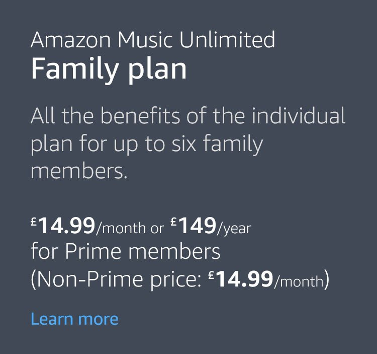 Amazon Music Unlimited Family Plan. All the benefits of the individual plan for up to six family members. £14.99/month or £149/year. Coming Soon.