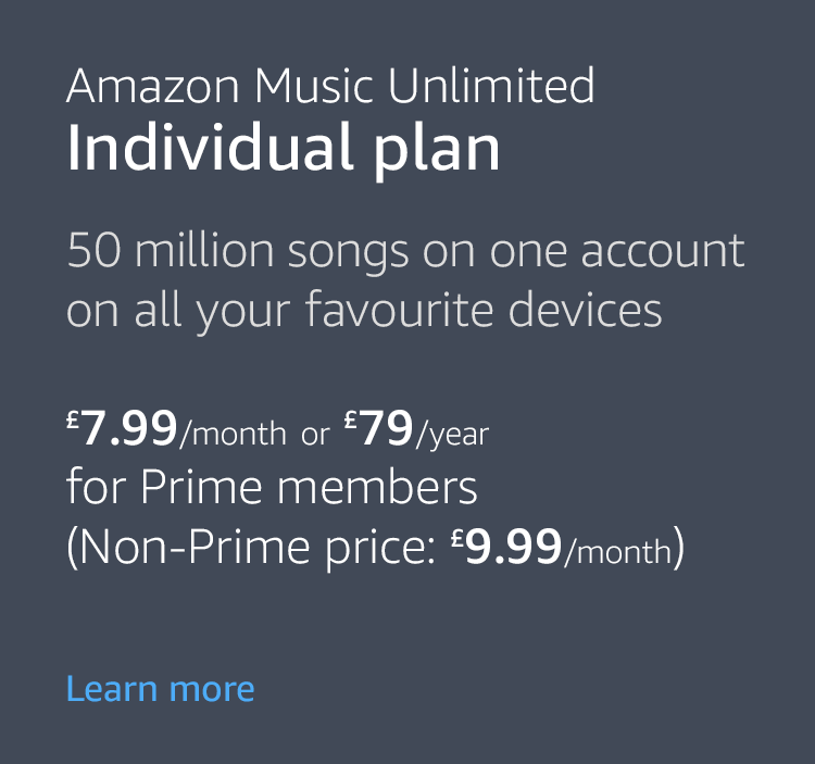 Amazon Music Unlimited Individual Plan. 40 million songs on one account on all your favourite devices. £7.99/month or £79/year for Prime members (Non-Prime price £9.99/month)