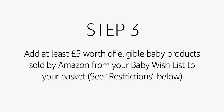 "Add at least £5 worth of eligible baby products sold by Amazon from your Baby Wish List to your basket (See ""Restrictions"" below)"