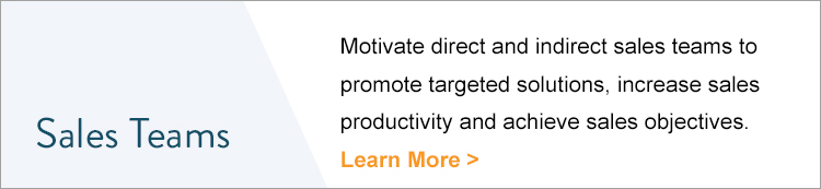 Sales Teams | Motivate direct and indirect sales teams to promote targeted solutions, increase sales productivity and achieve sales objectives. Learn more >