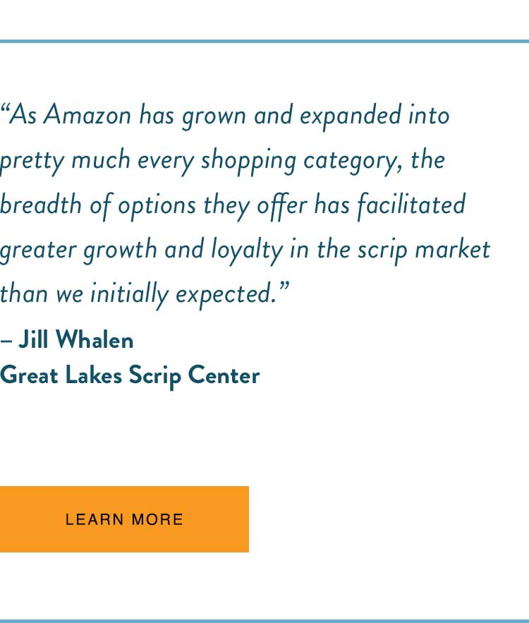 """As Amazon has grown and expanded into pretty much every shopping category, the breadth of options they offer has facilitated greater growth and loyalty in the scrip market than we initially expected."" -Jill Whalen, Great Lakes Scrip Center"