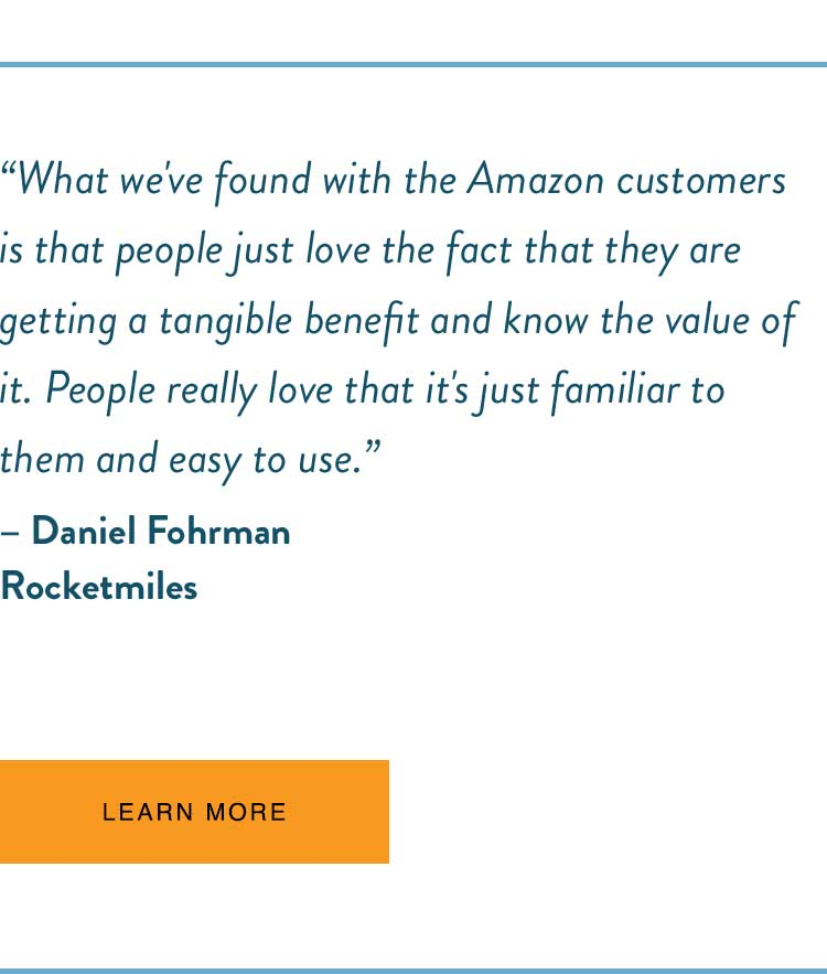 """What we've found with the Amazon customers is that people just love the fact that they are getting a tangible benefit and know the value of it. People really love that it's just familiar to them and easy to use."" - Daniel Fohrman, Rocketmiles"