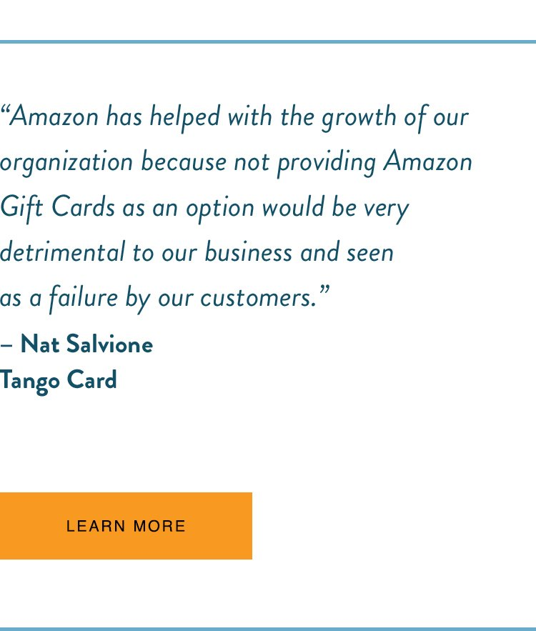 """Amazon has helped with the growth of our organisation because not providing Amazon gift cards as an option would be very detrimental to our business and seen as a failure by our customers."" - Nat Salvione, Tango Card"