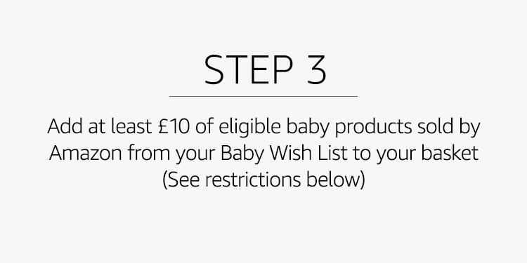 "Add at least £10 worth of eligible baby products sold by Amazon from your Baby Wish List to your basket (See ""Restrictions"" below)"