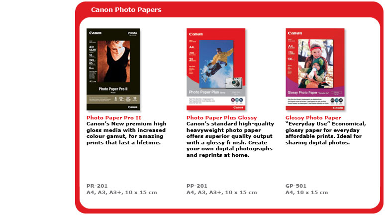 Photo Paper Pro II (PR-201): Canon's new premium high gloss media with increased colour gamut, for amazing prints that last a lifetime -- Photo Paper Plus Glossy (PR-201): Canon's standard high-quality heavyweight photo paper offers superior quality output with a glossy finish -- Glossy Photo Paper (GP-501):