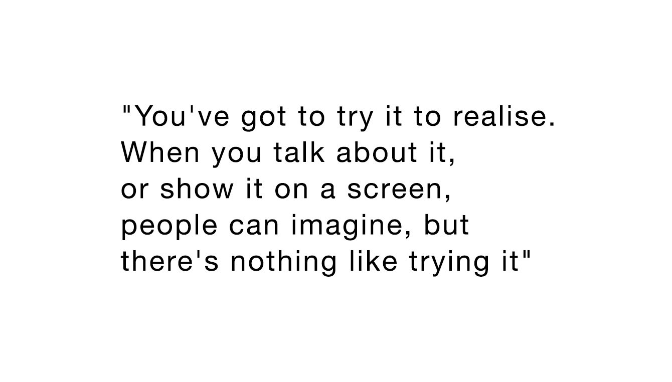 """You've got to try it to realise. When you talk about it, or show it on a screen, people can imagine, but there's nothing like trying it"""