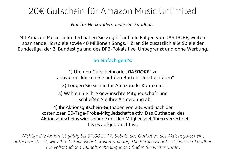 """20€ Gutschein für Amazon Music Unlimited. Nur für Neukunden. Jederzeit kündbar. Mit Amazon Music Unlimited haben Sie Zugriff auf alle Folgen von DAS DORF, weitere spannende Hörspiele sowie 40 Millionen Songs. Hören Sie zusätzlich alle Spiele der Bundesliga, der 2. Bundesliga und des DFB-Pokals live. Unbegrenzt und ohne Werbung. So einfach geht's: 1) Um den Gutscheincode """"DASDORF"""" zu aktivieren, klicken Sie auf den Button """"Jetzt einlösen"""" 2) Loggen Sie sich in Ihr Amazon.de-Konto ein. 3) Wählen Sie Ihre gewünschte Mitgliedschaft und schließen Sie Ihre Anmeldung ab. 4) Ihr Aktionsgutschein-Guthaben von 20€ wird nach der kostenlosen 30-Tage-Probemitgliedschaft aktiv. Das Guthaben des Aktionsgutscheins wird solange mit den Mitgliedsgebühren verrechnet, bis es aufgebraucht ist. Wichtig: Die Aktion ist gültig bis 31.08.2017. Sobald das Guthaben des Aktionsgutscheins aufgebraucht ist, wird Ihre Mitgliedschaft ksotenpflichtig. Die Mitgliedschaft ist jederzeit kündbar. Die vollständigen Teilnahmenbedinungen finden Sie weiter unten."""
