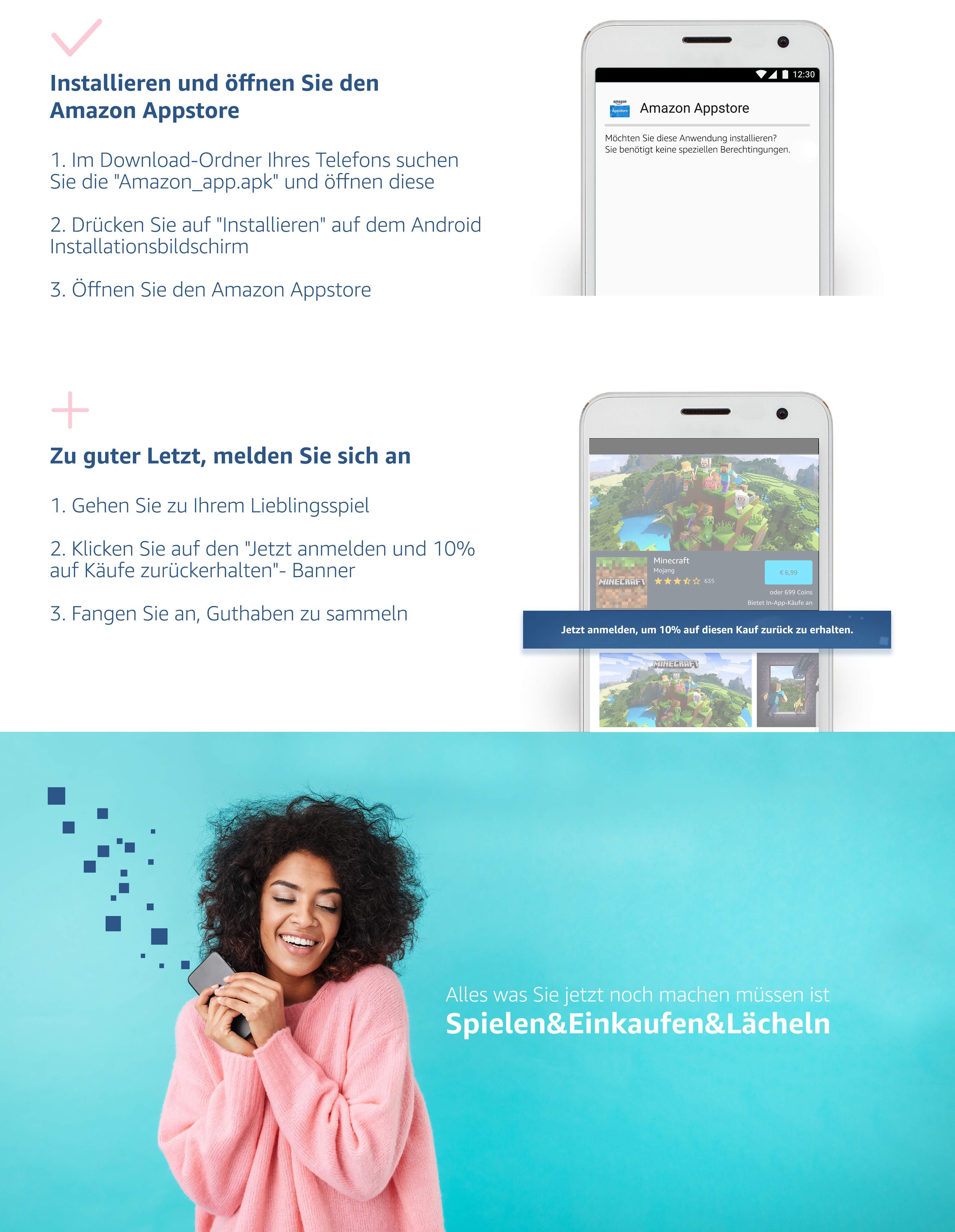 """Erhalten / Laden Sie den Amazon Appstore herunter 1. Klicken Sie auf den Knopf """"Jetzt Starten"""" und geben Sie Ihre e-Mail oder Telefonnummer ein.  2. Wir senden Ihnen den Link auf Ihr Android Telefon  Installieren und öffnen Sie den Amazon Appstore   1. Im Download-Ordner Ihres Telefons suchen Sie die """"Amazon_app.apk"""" und öffnen diese   2. Drücken Sie auf """"Installieren"""" auf dem Andorid Installationsbildschirm ü  3. Öffnen Sie den Amazon Appstore  """"Zu guter Letzt, melden Sie sich an  1. Gehen Sie zu Ihrem Lieblingsspiel  2. Klicken Sie auf den """"""""Jetzt anmelden und 10% auf Käufe zurückerhalten""""""""- Banner  3. Fangen Sie an Guthaben zu sammeln""""  Alles was Sie jetzt noch machen müssen ist Spielen&Einkaufen&Lächeln"""