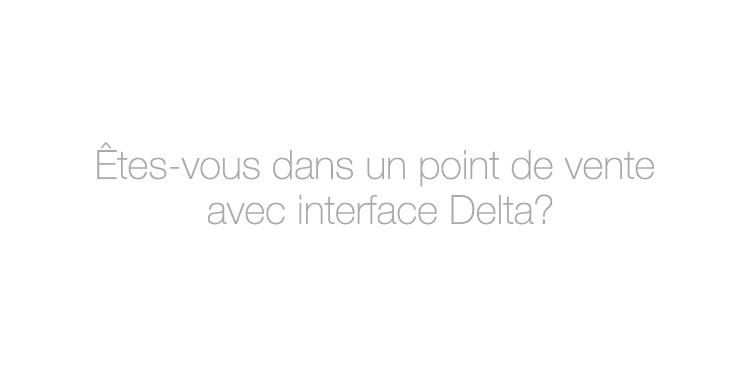 Êtes-vous dans un point de vente avec interface Delta?