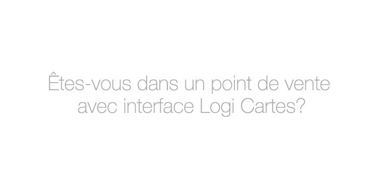 Êtes-vous dans un point de vente avec interface Logi Cartes?