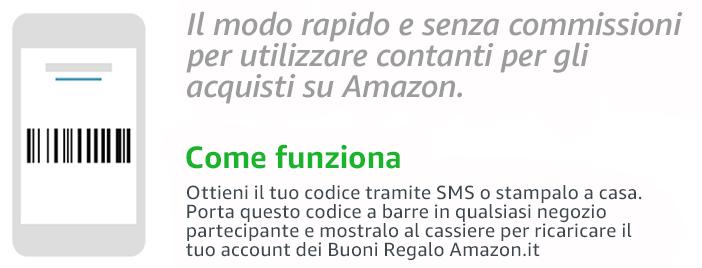 Il modo rapido e senza commissioni per utilzzare contanti per gli acquisti su Amazon.   Come funziona   ottieni il tuo codice tramite SMS o stampalo a casa. Porta questo codice a barre in qualsiasi negozio partecipanted e mostralo al cassiere per ricaricare il tuo account dei Buoni Regalo Amazon.it