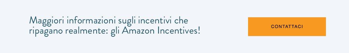 Maggiori informazioni sugli incentivi che ripagano realmente: gli Amazon Incentives!  I  CONTATTACI