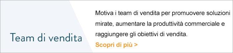 Team di vendita Motiva i team di vendita per promuovere soluzioni mirate, aumentare la produttività commerciale e raggiungere gli obiettivi di vendita. Scopri di più >