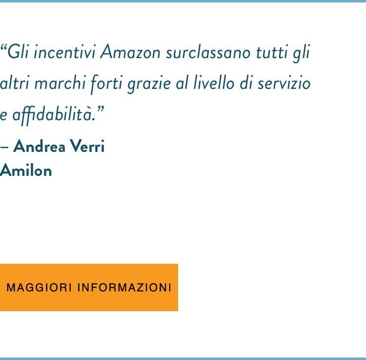 """""""Gli incentivi Amazon surclassano tutti gli altri marchi forti grazie al livello di servizio e affidabilità.""""  - Andrea Verri, Amilon"""