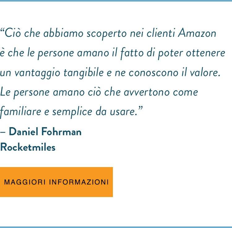 """""""Ciò che abbiamo scoperto nei clienti Amazon è che le persone amano il fatto di poter ottenere un vantaggio tangibile e ne conoscono il valore. Le persone amano ciò che avvertono come familiare e semplice da usare"""".  - Daniel Fohrman Rocketmiles I MAGGIORI INFORMAZIONI"""