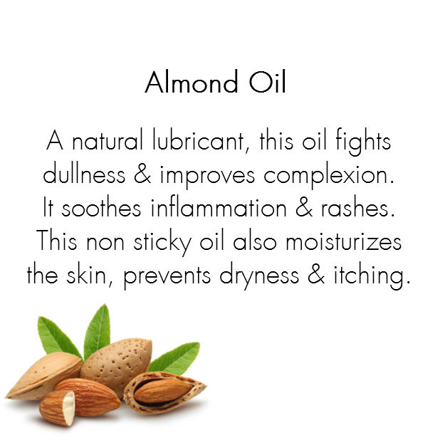 Almond Oil:  A natural lubricant, almond oil fights dullness and improves complexion. It soothes inflammation and rashes, and works great to eliminate under eye bags. This non sticky oil moisturizes the skin, prevents dryness and itching.