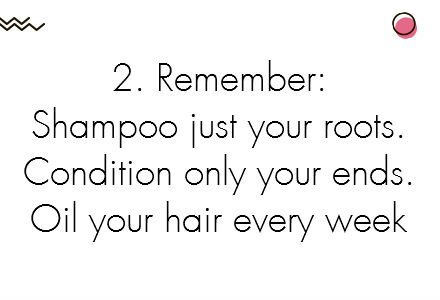 2.	Remember: Shampoo just your roots. Condition only your ends.