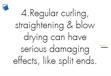 4.	Regular curling, straightening and blow drying can all have serious damaging effects, like split ends.