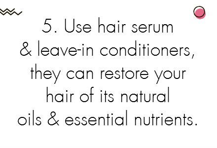 7.	Use hair serum and leave-in conditioners, they can restore your hair of its natural oils and essential nutrients.