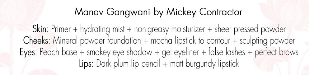 Manav Gangwani by Mickey Contractor Skin: Primer + hydrating mist + a non-greasy moisturizer + sheer pressed powder Cheeks: Mineral powder foundation+ mocha lipstick to contour+ sculpting powder Eyes: Peach base+ smokey eye shadow+ gel eyeliner + false lashes+ perfect brows Lips: Dark plum lip pencil + matt burgundy lipstick
