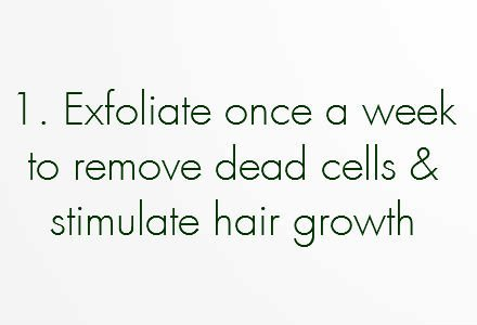 Exfoliate once a week to remove dead cells and stimulate hair growth.