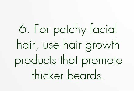 grow facial hair faster, grow hair faster, grow beard faster, grow moustache faster, grow facial hair faster, hair growth, 14.	If you suffer from patchy facial hair, consider filling in the blanks with beard products that give the appearance of thicker beards.