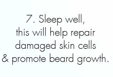 10.	Beards will grow more quickly when you are relaxed. Make sure you sleep well as this will help repair damaged skin cells and promote beard growth.