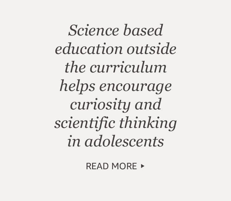 Science based education outside the curriculum helps encourage curiosity and scientific thinking in adolescents.
