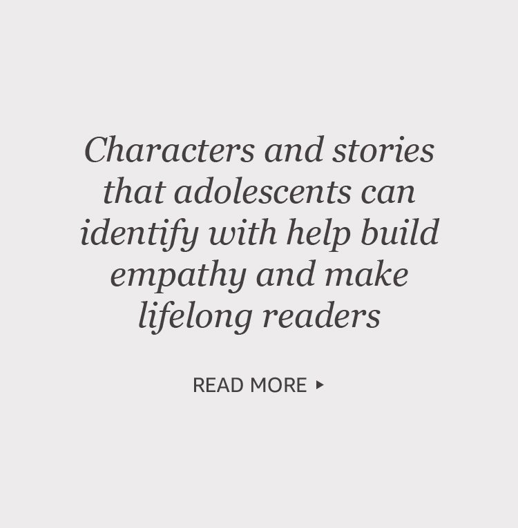 Characters and stories that adolscents can identify with help build empathy and make lifelong readers.