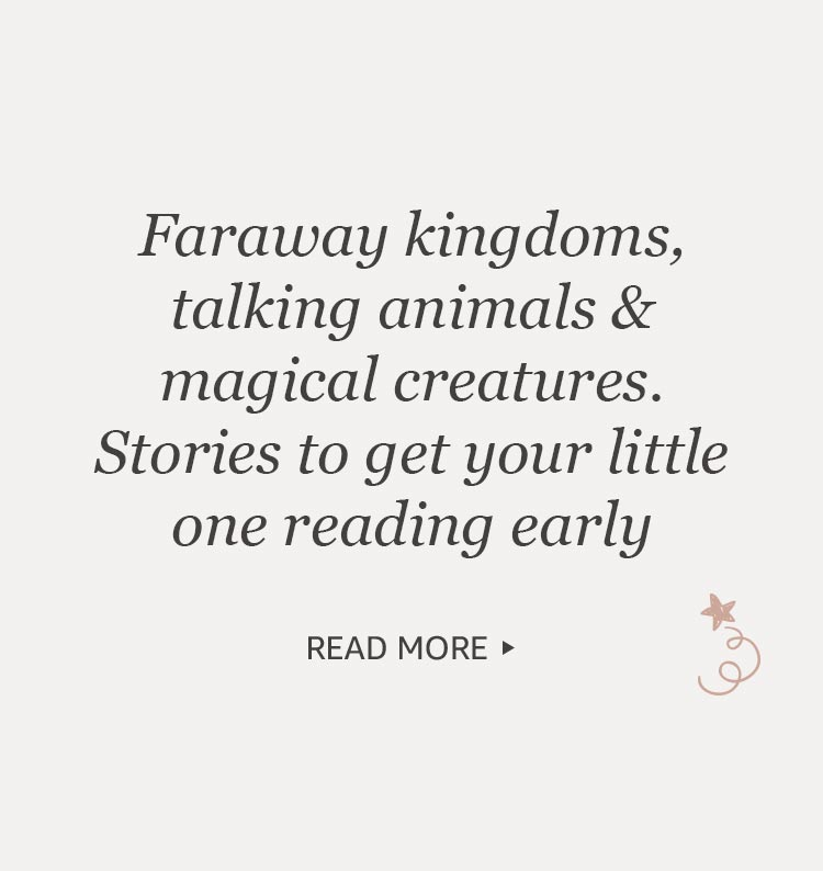 Faraway kingdoms, talking animals & magical creatures. Stories to get your little one reading early. READ MORE