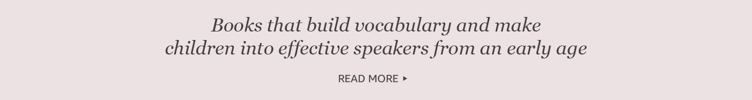 Books that build vacabulary and make children into effective speakers from an early age.