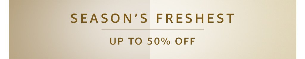 Season's freshest : Up to 50% off