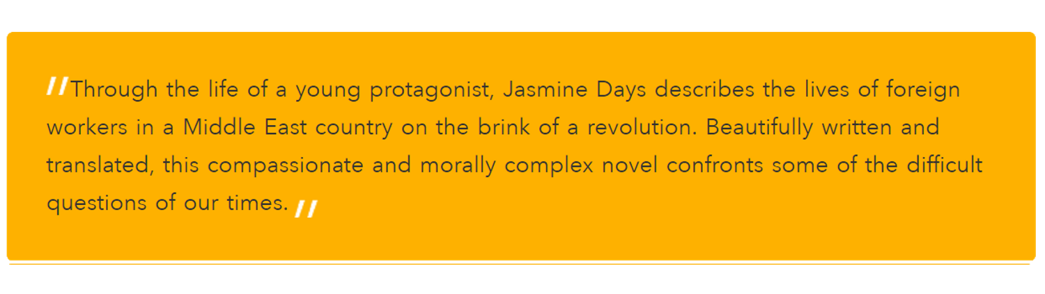 Through the life of a young protagonist, Jasmine Days describes the lives of foreign workers in a Middle East country on the brink of a revolution. Beautifully written and translated, this compassionate and morally complex novel confronts some of the difficult questions of our times.