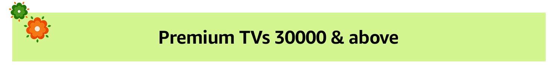 Premium TVs 30,000 & above