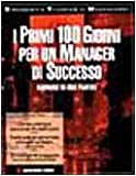 I primi 100 giorni per un manager di successo. Manuale di uso pratico
