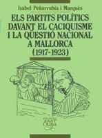 Els partits polítics davant el caciquisme i la qüestió nacional a Mallorca (1917-1923) (Biblioteca Abat Oliba) por Isabel Peñarrubia