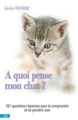 A quoi pense mon chat ? : Toutes les questions et les rponses pour le comprendre et en prendre soin