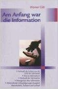 Am Anfang war die Information: Herkunft des Lebens aus der Sicht der Informatik, Was ist Information, Herkunft der Information, Naturgesetze über Info von Werner Gitt ( 16. September 2002 )