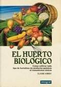 EL HUERTO BIOLOGICO Cómo cultivar todo tipo de hortalizas sin productos químicos ni tratamientos tóxicos