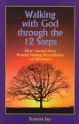 Walking With God Through the 12 Steps: What I Learned About Honesty, Healing, Reconciliation and Wholeness