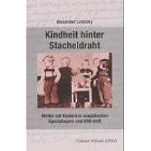 Kindheit hinter Stacheldraht: Mütter mit Kindern in sowjetischen Speziallagern und DDR-Haft