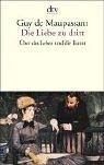 Die Liebe zu dritt: Über das Leben und die Kunst - Guy de Maupassant