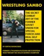 Wrestling Sambo: The Secret Combat Art of the Former Soviet Union for Special Forces and Real Self Protection