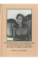 An Ethnological Interpretation of the Afro-Cuban World of Lydia Cabrera, 1900-1991