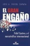 El Gran Engano: Fidel Castro y El Narcotrafico Internacional por Jose A. Friedl Zapata