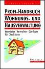 Profi- Handbuch Wohnungs- und Hausverwaltung. Vermieten - Verwalten - Kündigen