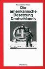 Die amerikanische Besetzung Deutschlands (Quellen und Darstellungen zur Zeitgeschichte, Band 27)