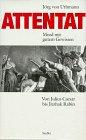 Attentat. Mord mit gutem Gewissen. Von Julius Caesar bis Jitzhak Rabin - Jörg von Uthmann